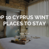 Top 10 Cyprus Winter Cozy Places to Stay